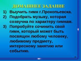* ДОМАШНЕЕ ЗАДАНИЕ Выучить гимн г.Прокопьевска. Подобрать музыку, которая соз