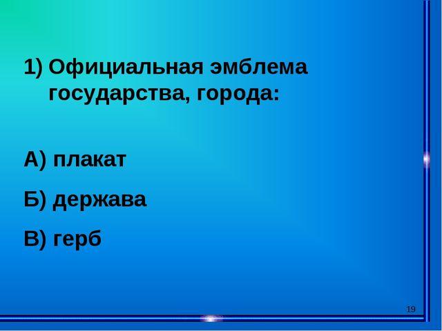 * Официальная эмблема государства, города: А) плакат Б) держава В) герб