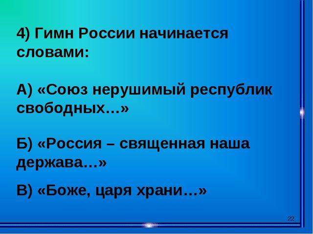 * 4) Гимн России начинается словами: А) «Союз нерушимый республик свободных…»...