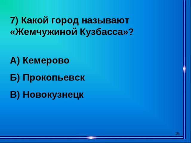 * 7) Какой город называют «Жемчужиной Кузбасса»? А) Кемерово Б) Прокопьевск В...