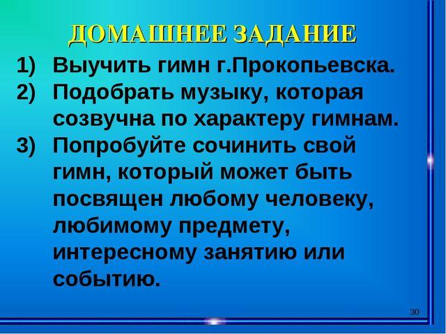* ДОМАШНЕЕ ЗАДАНИЕ Выучить гимн г.Прокопьевска. Подобрать музыку, которая соз...