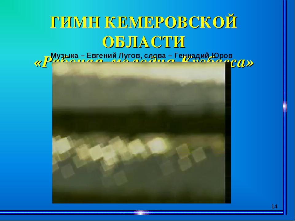 * ГИМН КЕМЕРОВСКОЙ ОБЛАСТИ «Рабочая мелодия Кузбасса» Музыка – Евгений Лугов,...