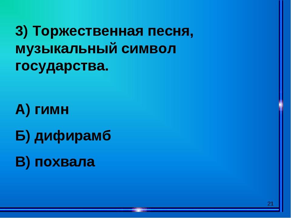 * 3) Торжественная песня, музыкальный символ государства. А) гимн Б) дифирамб...
