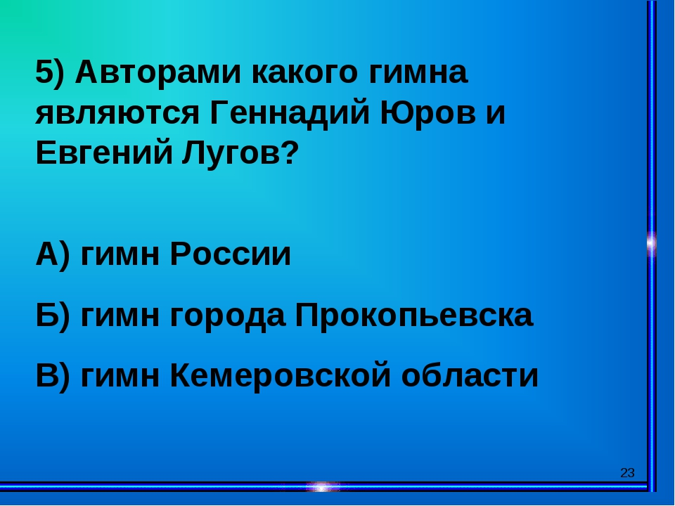 * 5) Авторами какого гимна являются Геннадий Юров и Евгений Лугов? А) гимн Ро...