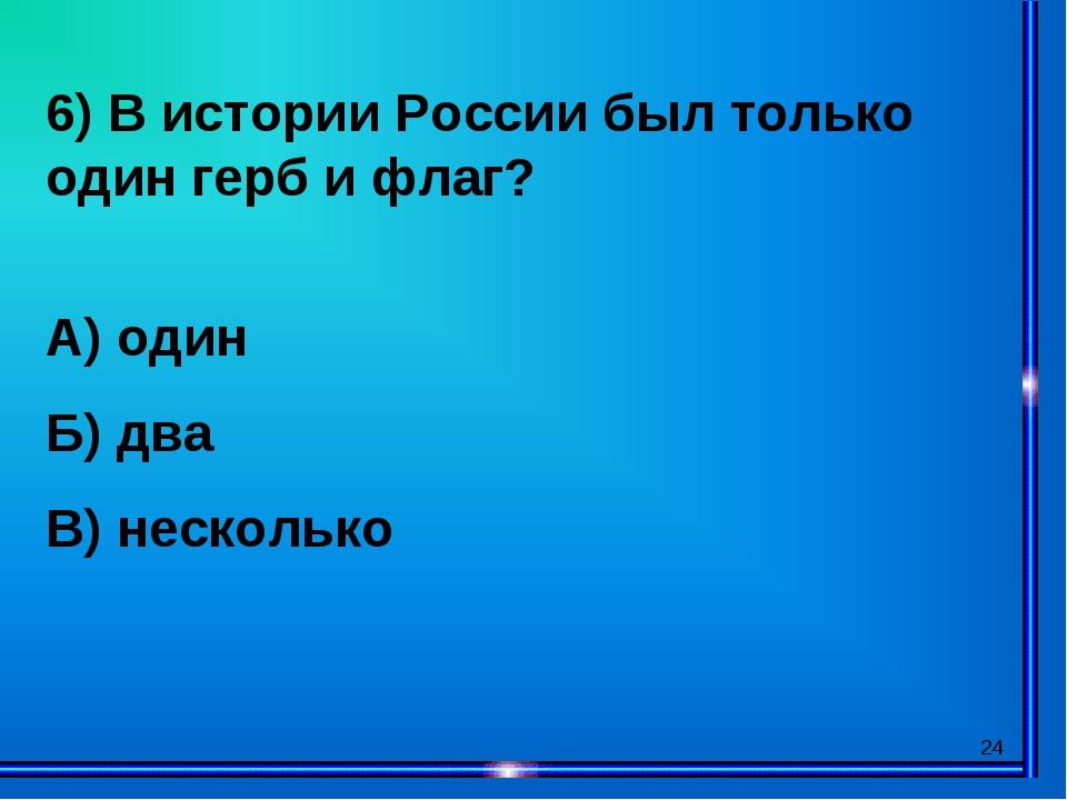 * 6) В истории России был только один герб и флаг? А) один Б) два В) несколько