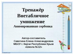 Тренажёр Внетабличное умножение Анимированная сорбонка Автор-составитель Саво