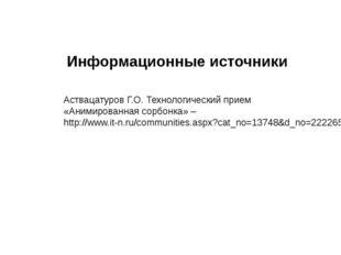 Информационные источники Аствацатуров Г.О. Технологический прием «Анимированн