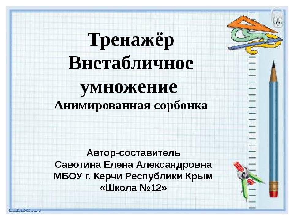 Тренажёр Внетабличное умножение Анимированная сорбонка Автор-составитель Саво...
