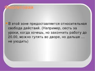 Фиолетовая В этой зоне предоставляется относительная свобода действий. (Напри
