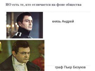 НО есть те, кто отличается на фоне общества князь Андрей Болконский граф Пьер