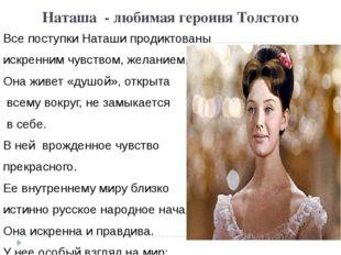 Наташа - любимая героиня Толстого Все поступки Наташи продиктованы искренним