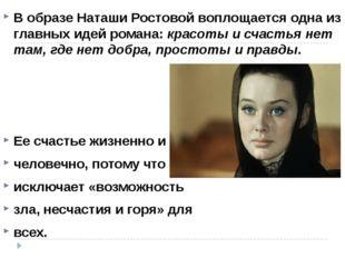 В образе Наташи Ростовой воплощается одна из главных идей романа: красоты и