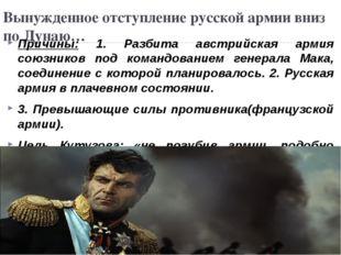Вынужденное отступление русской армии вниз по Дунаю… Причины: 1. Разбита авст