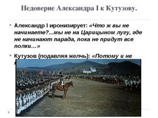 Недоверие Александра I к Кутузову. Александр I иронизирует: «Что ж вы не начи