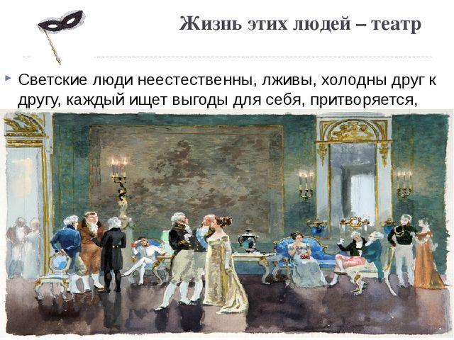 Жизнь этих людей – театр Светские люди неестественны, лживы, холодны друг к д...