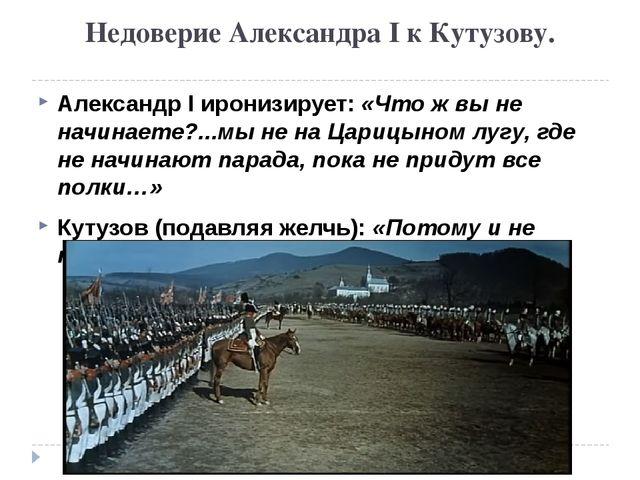 Недоверие Александра I к Кутузову. Александр I иронизирует: «Что ж вы не начи...