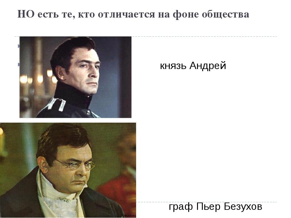 НО есть те, кто отличается на фоне общества князь Андрей Болконский граф Пьер...