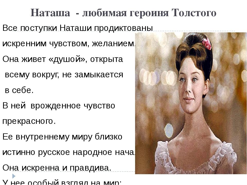 Наташа - любимая героиня Толстого Все поступки Наташи продиктованы искренним...