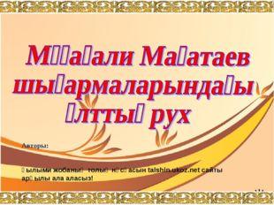 Авторы:  Ғылыми жобаның толық нұсқасын talshin.ukoz.net сайты арқылы ала ала