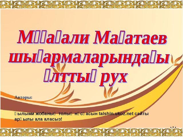 Авторы:  Ғылыми жобаның толық нұсқасын talshin.ukoz.net сайты арқылы ала ала...