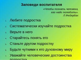 Заповеди воспитателя Любите подростка Систематически изучайте подростка Верьт