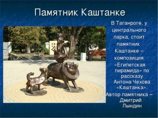 Памятник Каштанке В Таганроге, у центрального парка, стоит памятник Каштанке