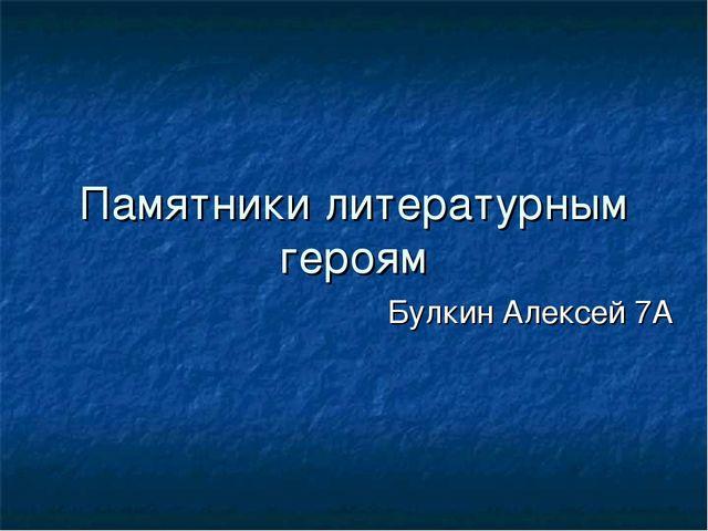 Памятники литературным героям Булкин Алексей 7А
