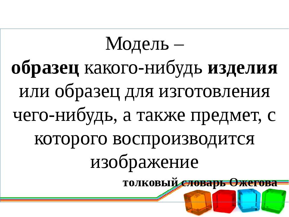 Модель – образец какого-нибудь изделия или образец для изготовления чего-нибу...