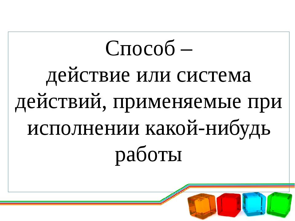 Способ – действие или система действий, применяемые при исполнении какой-нибу...