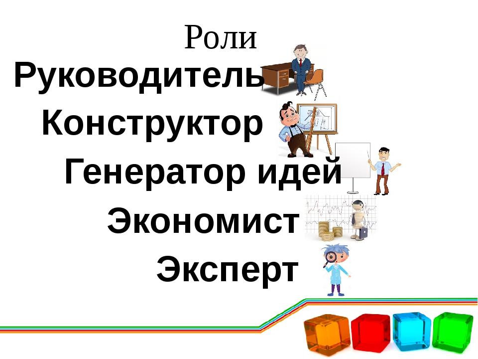 Роли Конструктор Руководитель Генератор идей Экономист Эксперт