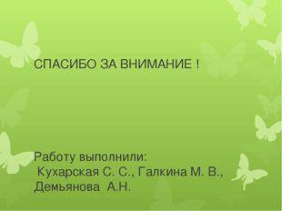 СПАСИБО ЗА ВНИМАНИЕ ! Работу выполнили: Кухарская С. С., Галкина М. В., Демья