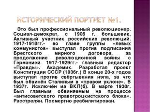 Это был профессиональный революционер. Социал-демократ, с 1906 г. большевик.