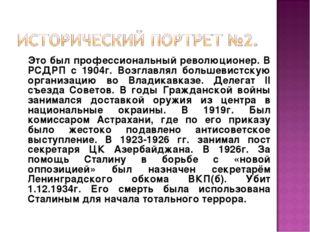Это был профессиональный революционер. В РСДРП с 1904г. Возглавлял большевис