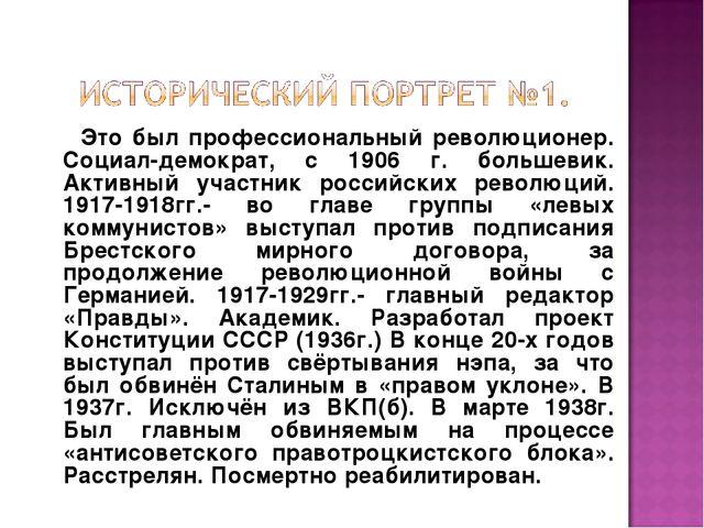 Это был профессиональный революционер. Социал-демократ, с 1906 г. большевик....