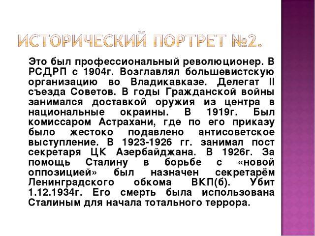 Это был профессиональный революционер. В РСДРП с 1904г. Возглавлял большевис...