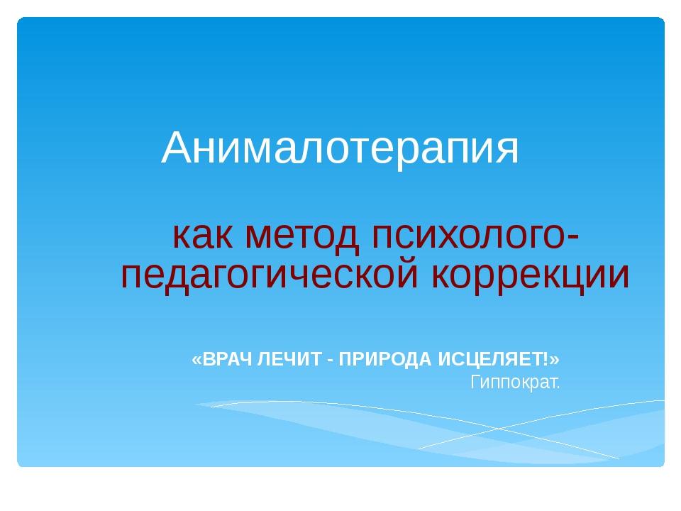 Анималотерапия как метод психолого-педагогической коррекции «ВРАЧ ЛЕЧИТ - ПРИ...