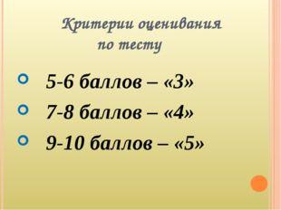 Критерии оценивания по тесту 5-6 баллов – «3» 7-8 баллов – «4» 9-10 баллов –