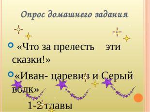 Опрос домашнего задания «Что за прелесть эти сказки!» «Иван- царевич и Серый
