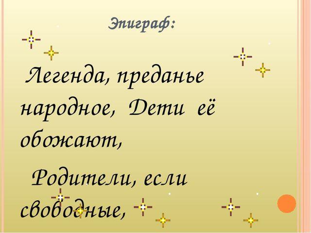 Эпиграф: Легенда, преданье народное, Дети её обожают, Родители, если свободн...