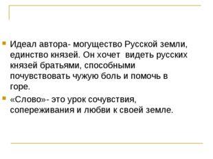 Идеал автора- могущество Русской земли, единство князей. Он хочет видеть русс