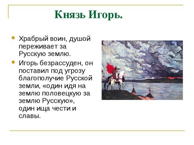 Князь Игорь. Храбрый воин, душой переживает за Русскую землю. Игорь безрассу...