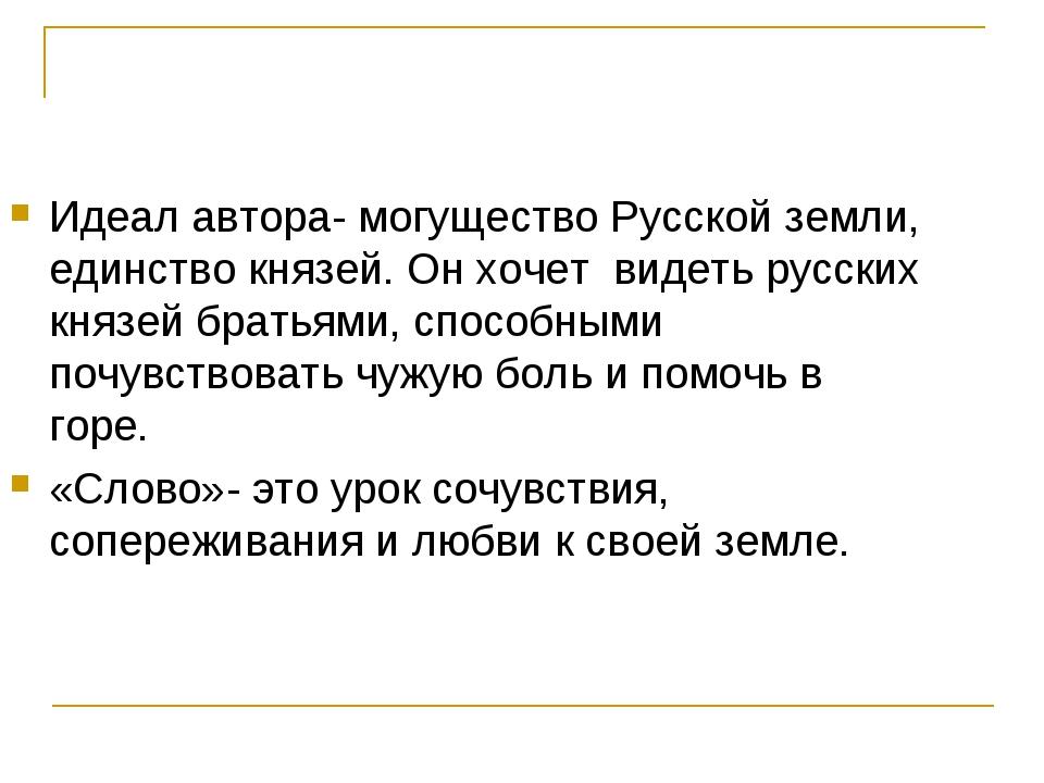 Идеал автора- могущество Русской земли, единство князей. Он хочет видеть русс...