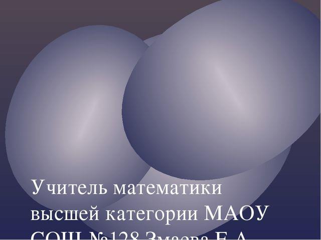 Учитель математики высшей категории МАОУ СОШ №128 Змаева Е.А.