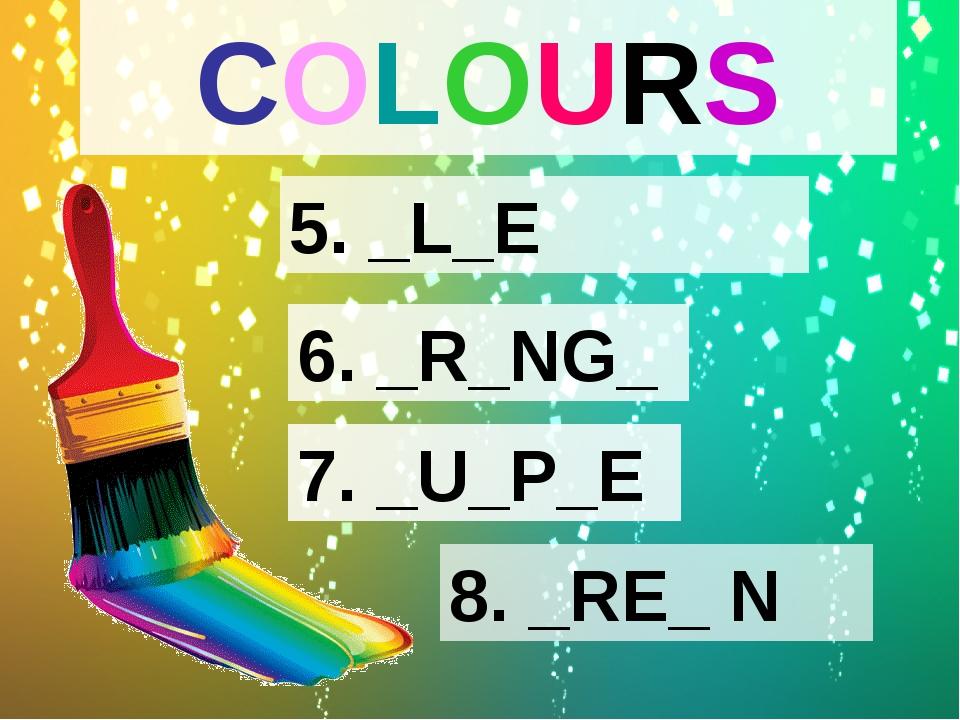 COLOURS 5. _L_E 6. _R_NG_ 7. _U_P_E 8. _RE_ N