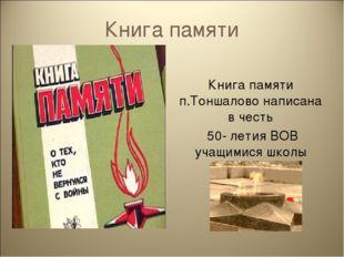 Книга памяти Книга памяти п.Тоншалово написана в честь 50- летия ВОВ учащимис