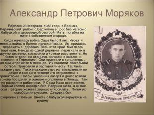 Александр Петрович Моряков Родился 23 февраля 1932 года в Брянске, Карачевски