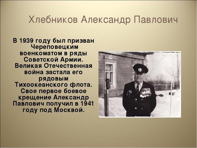 Хлебников Александр Павлович В 1939 году был призван Череповецким военкоматом...