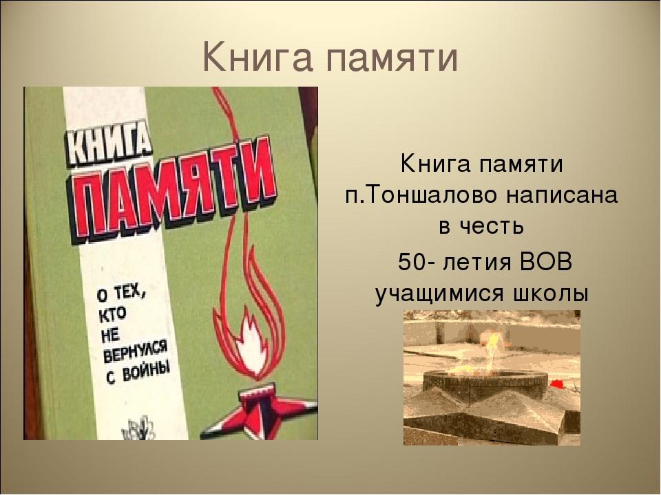 Книга памяти Книга памяти п.Тоншалово написана в честь 50- летия ВОВ учащимис...