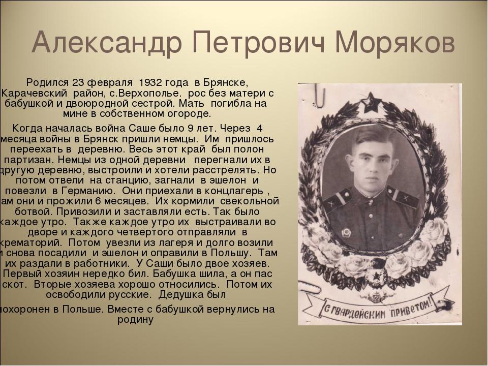 Александр Петрович Моряков Родился 23 февраля 1932 года в Брянске, Карачевски...