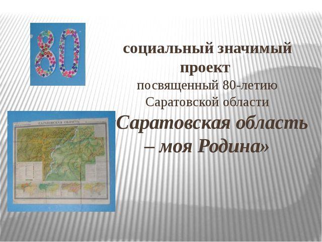 социальный значимый проект посвященный 80-летию Саратовской области «Саратовс...